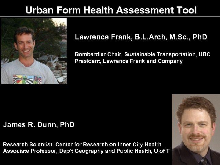 Urban Form Health Assessment Tool Lawrence Frank, B. L. Arch, M. Sc. , Ph.