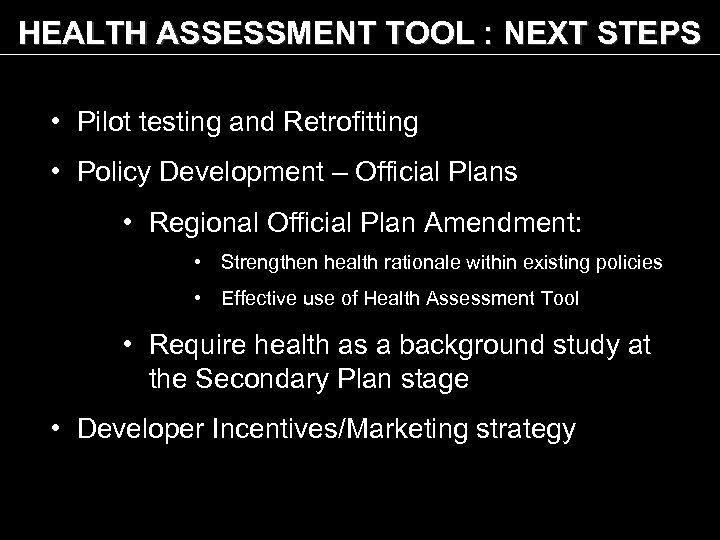 HEALTH ASSESSMENT TOOL : NEXT STEPS • Pilot testing and Retrofitting • Policy Development