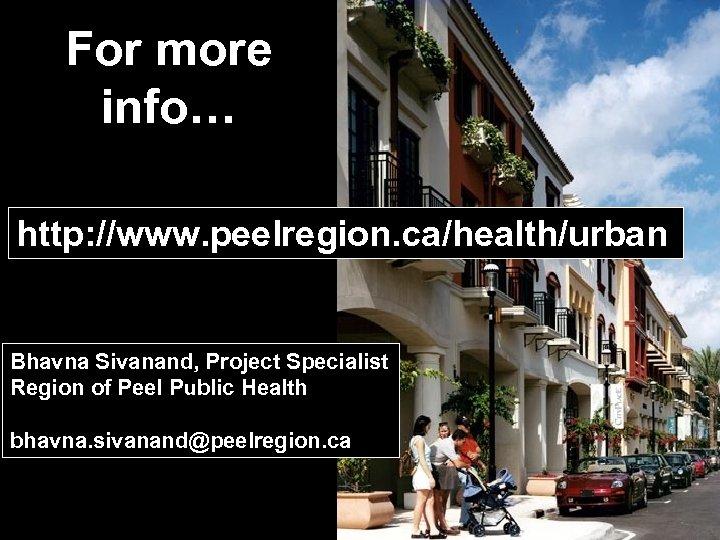 For more info… http: //www. peelregion. ca/health/urban Bhavna Sivanand, Project Specialist Region of Peel