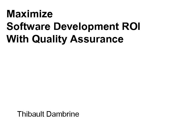 Maximize Software Development ROI With Quality Assurance Thibault Dambrine