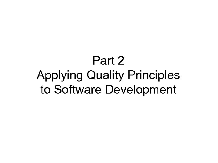 Part 2 Applying Quality Principles to Software Development