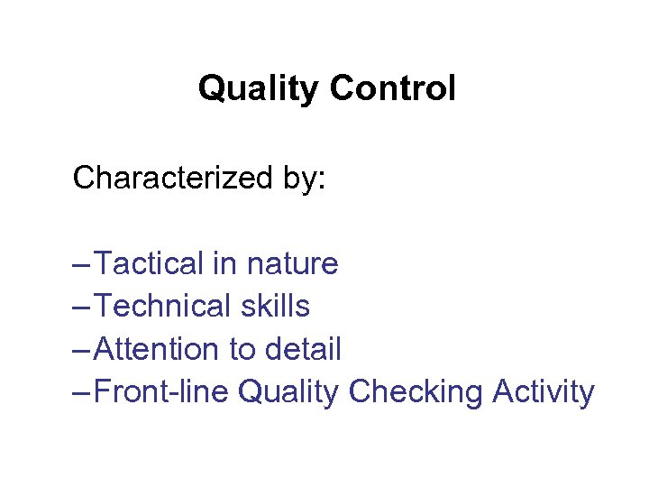 Quality Control Characterized by: – Tactical in nature – Technical skills – Attention to