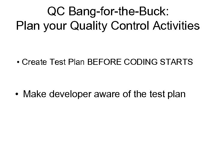 QC Bang-for-the-Buck: Plan your Quality Control Activities • Create Test Plan BEFORE CODING STARTS