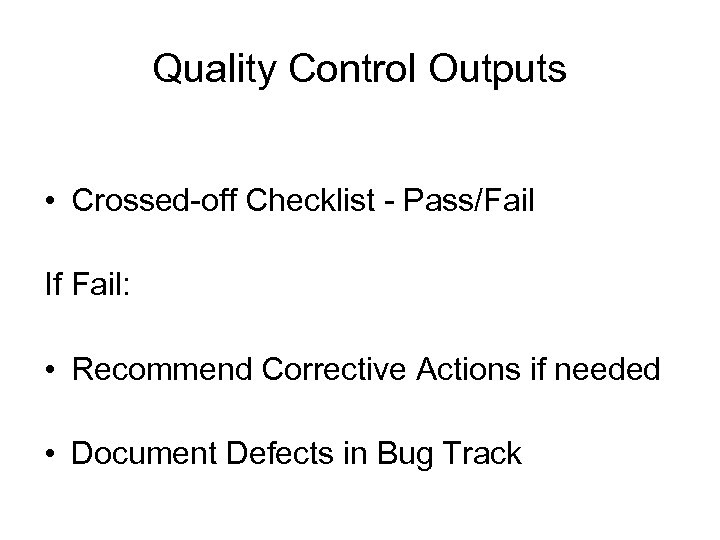 Quality Control Outputs • Crossed-off Checklist - Pass/Fail If Fail: • Recommend Corrective Actions