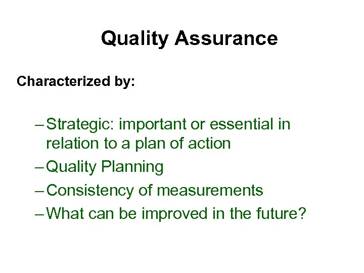 Quality Assurance Characterized by: – Strategic: important or essential in relation to a plan