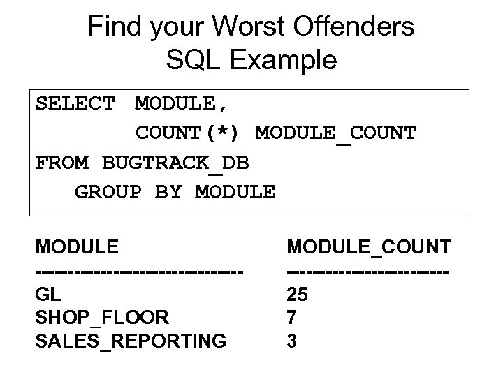 Find your Worst Offenders SQL Example SELECT MODULE, COUNT(*) MODULE_COUNT FROM BUGTRACK_DB GROUP BY