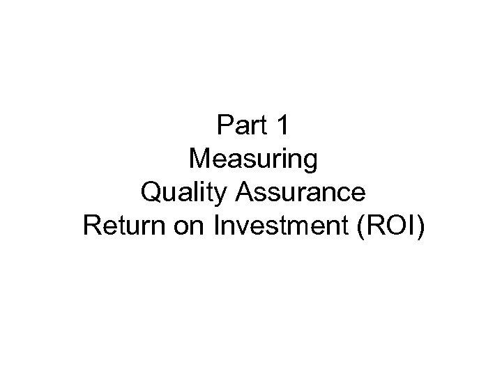 Part 1 Measuring Quality Assurance Return on Investment (ROI)