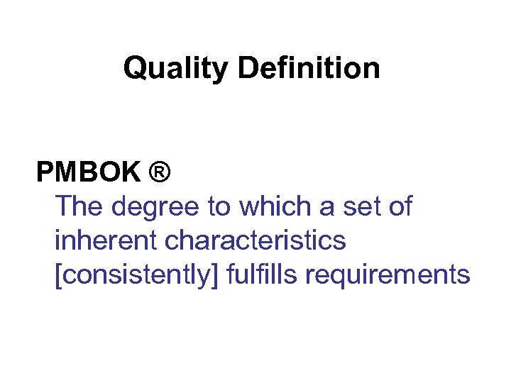 Quality Definition PMBOK ® The degree to which a set of inherent characteristics [consistently]