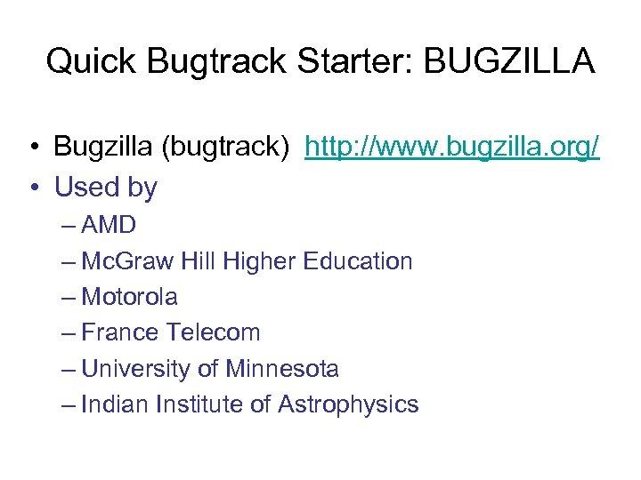 Quick Bugtrack Starter: BUGZILLA • Bugzilla (bugtrack) http: //www. bugzilla. org/ • Used by