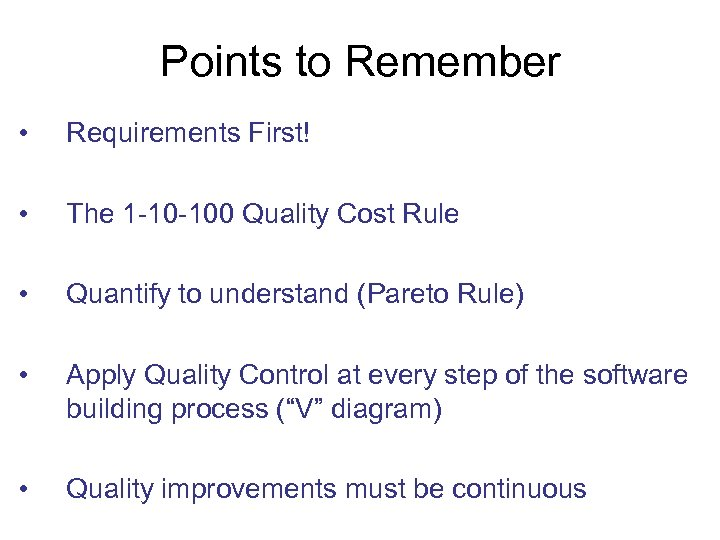 Points to Remember • Requirements First! • The 1 -10 -100 Quality Cost Rule