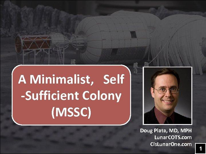 A Minimalist, Self -Sufficient Colony (MSSC) Doug Plata, MD, MPH Lunar. COTS. com Cis.