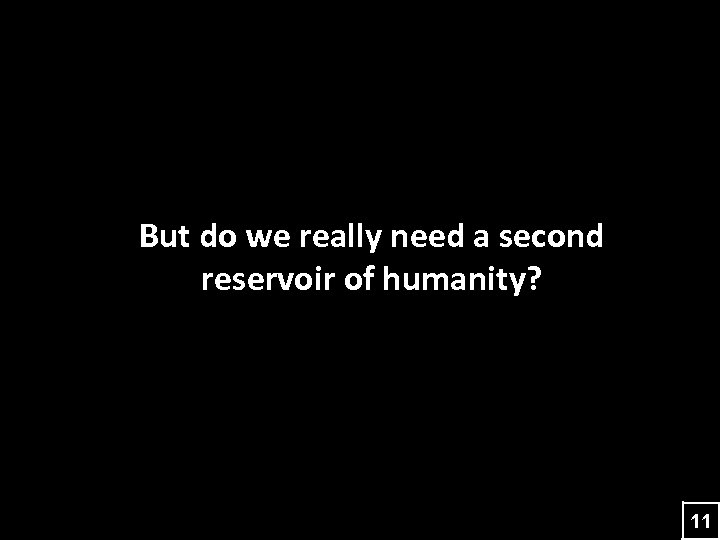 But do we really need a second reservoir of humanity? 11
