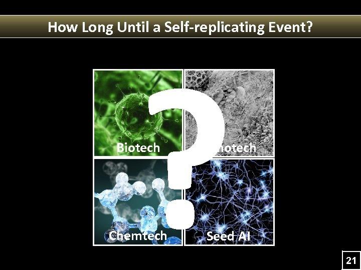 How Long Until a Self-replicating Event? ? Biotech Nanotech Chemtech Seed AI 21