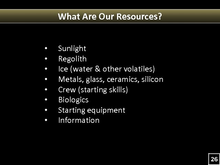 What Are Our Resources? • • Sunlight Regolith Ice (water & other volatiles) Metals,
