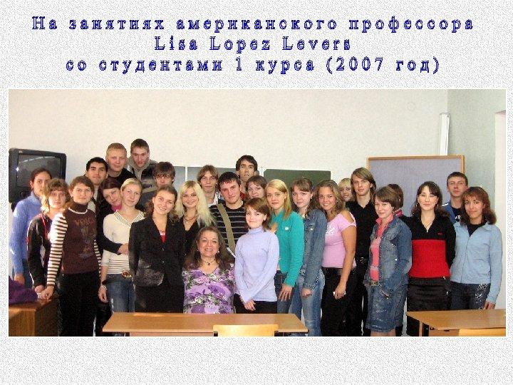 На занятиях американского профессора Lisa Lopez Levers со студентами 1 курса (2007 год)
