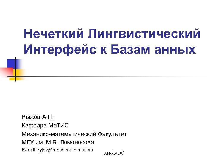 Нечеткий Лингвистический Интерфейс к Базам анных Рыжов А. П. Кафедра Ма. ТИС Механико-математический Факультет