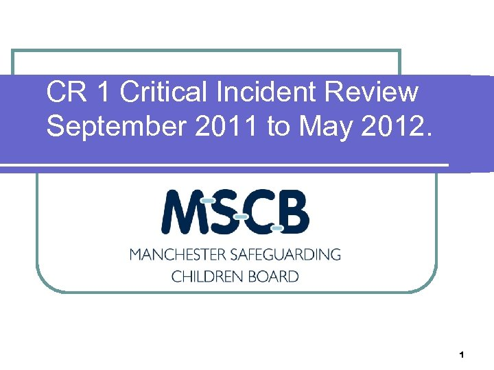 CR 1 Critical Incident Review September 2011 to May 2012. 1