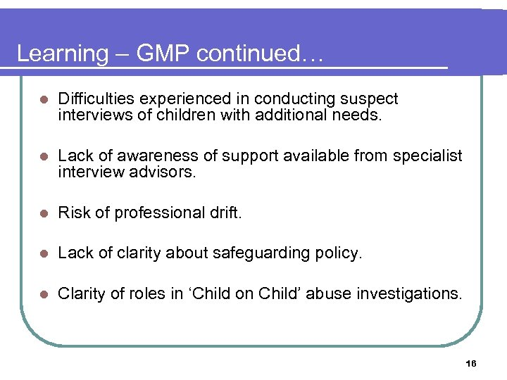 Learning – GMP continued… l Difficulties experienced in conducting suspect interviews of children with