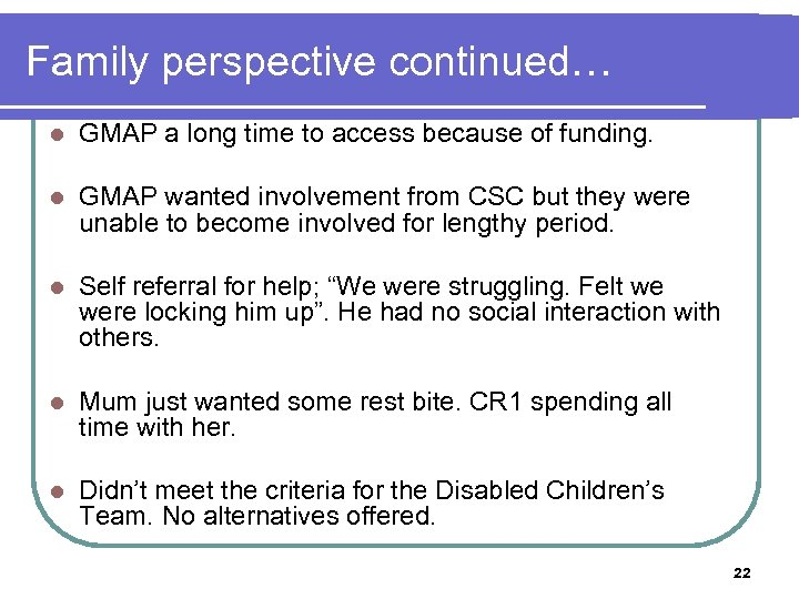 Family perspective continued… l GMAP a long time to access because of funding. l