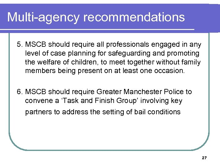 Multi-agency recommendations 5. MSCB should require all professionals engaged in any level of case