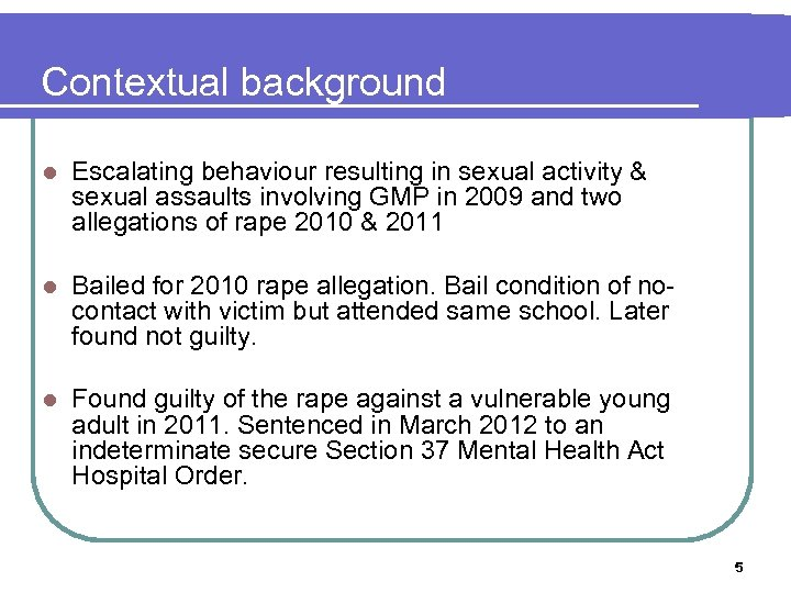 Contextual background l Escalating behaviour resulting in sexual activity & sexual assaults involving GMP