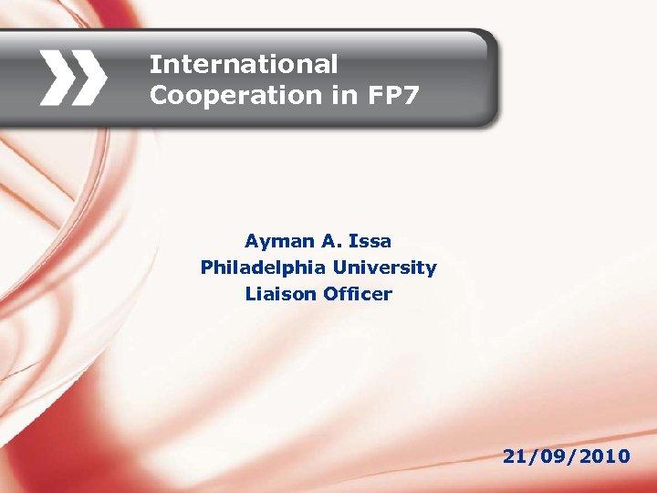 International Cooperation in FP 7 Ayman A. Issa Philadelphia University Liaison Officer 21/09/2010