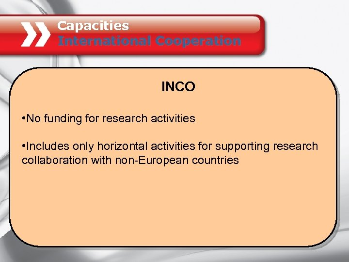 Capacities International Cooperation INCO • No funding for research activities • Includes only horizontal