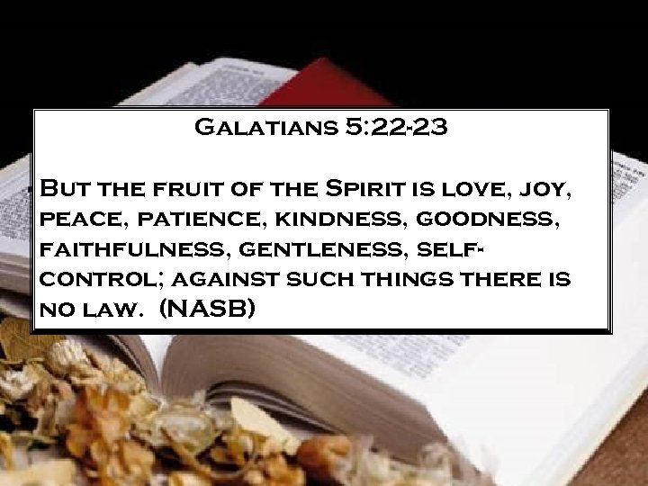 Galatians 5: 22 -23 But the fruit of the Spirit is love, joy, peace,