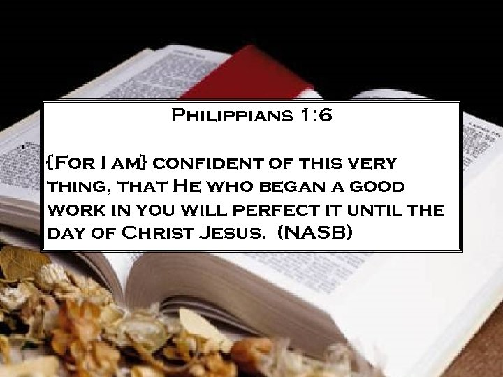 Philippians 1: 6 {For I am} confident of this very thing, that He who