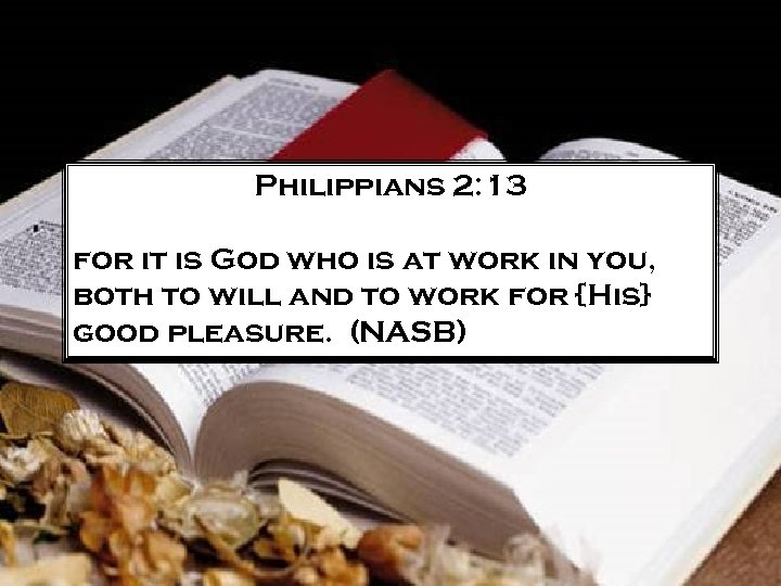 Philippians 2: 13 for it is God who is at work in you, both