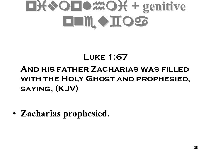 pivmplhmi + genitive pneu`ma Luke 1: 67 And his father Zacharias was filled with