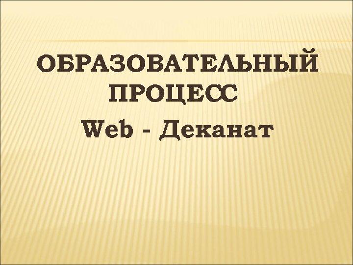 ОБРАЗОВАТЕЛЬНЫЙ ПРОЦЕСС Web - Деканат