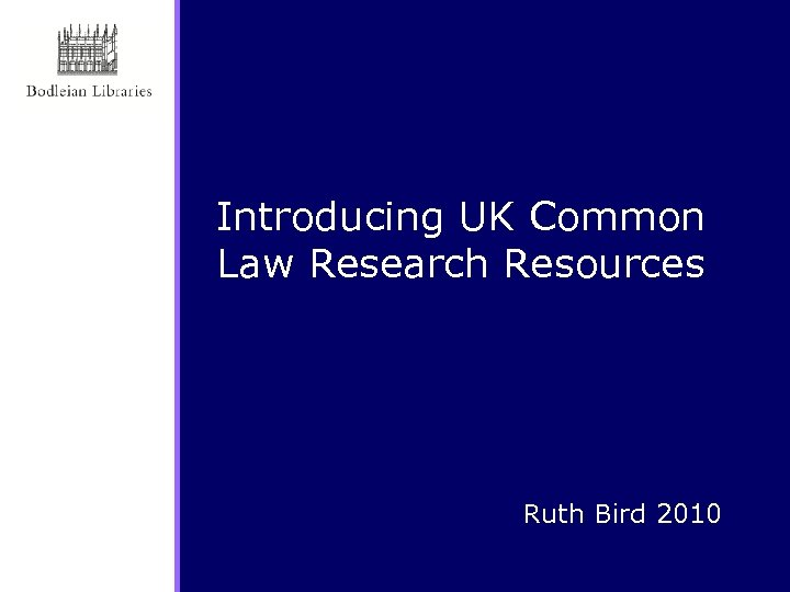 Introducing UK Common Law Research Resources Ruth Bird 2010