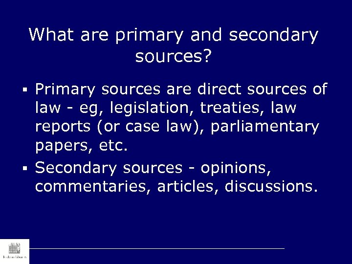 What are primary and secondary sources? § Primary sources are direct sources of law