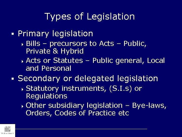 Types of Legislation § Primary legislation 4 Bills – precursors to Acts – Public,
