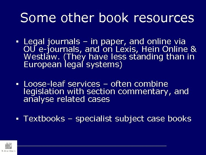 Some other book resources § Legal journals – in paper, and online via OU