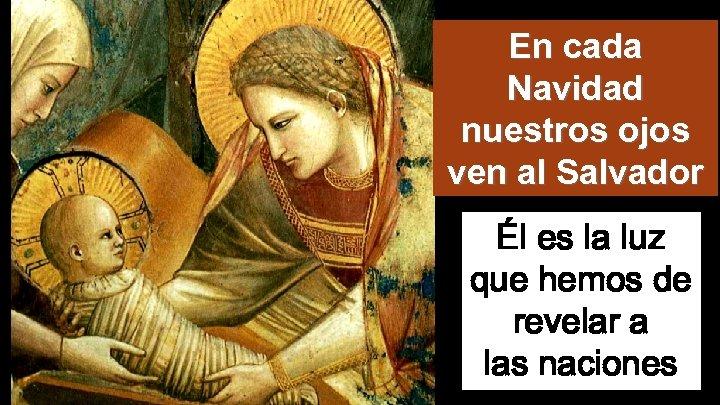 En cada Navidad nuestros ojos ven al Salvador Él es la luz que hemos