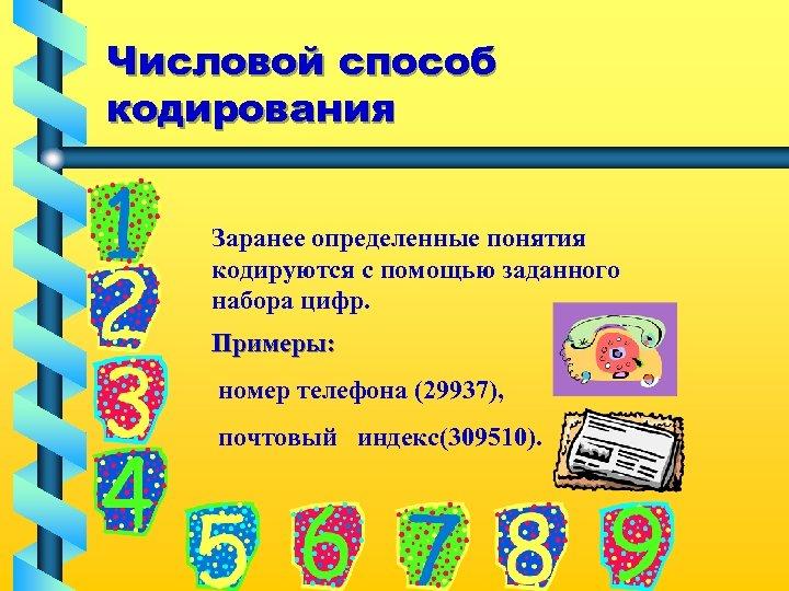 Числовой способ кодирования Заранее определенные понятия кодируются с помощью заданного набора цифр. Примеры: номер