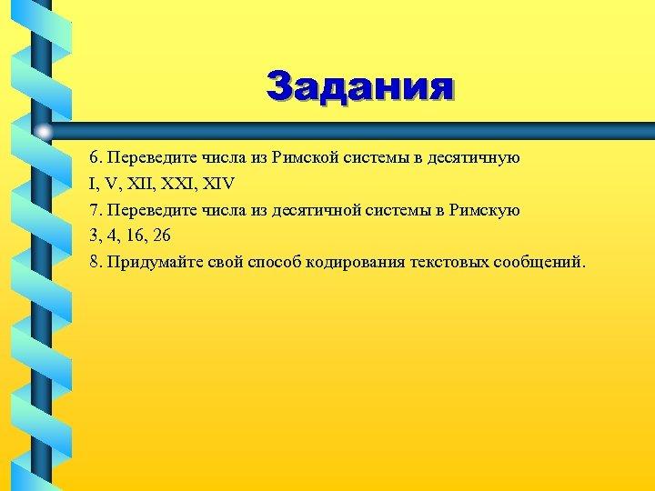 Задания 6. Переведите числа из Римской системы в десятичную I, V, XII, XXI, XIV