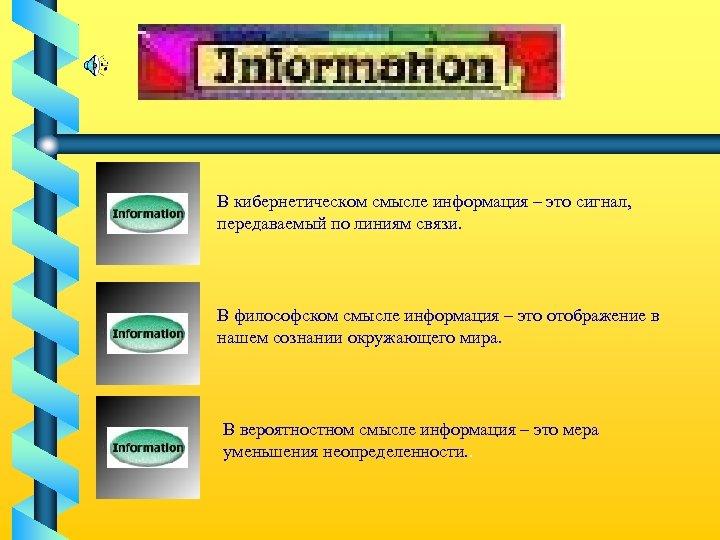 В кибернетическом смысле информация – это сигнал, передаваемый по линиям связи. В философском смысле