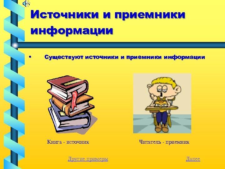 Источники и приемники информации • Существуют источники и приемники информации Книга - источник Другие