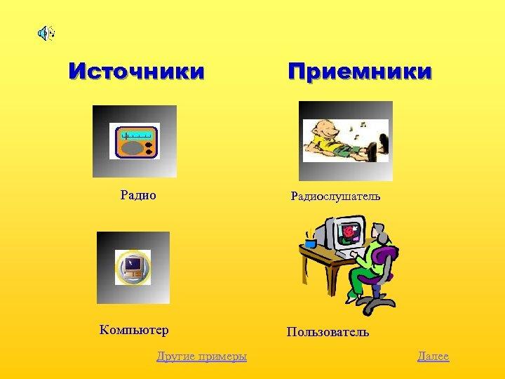 Источники Радио Приемники Радиослушатель Компьютер Другие примеры Пользователь Далее