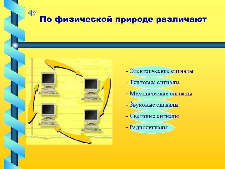 По физической природе различают - Электрические сигналы - Тепловые сигналы - Механические сигналы -