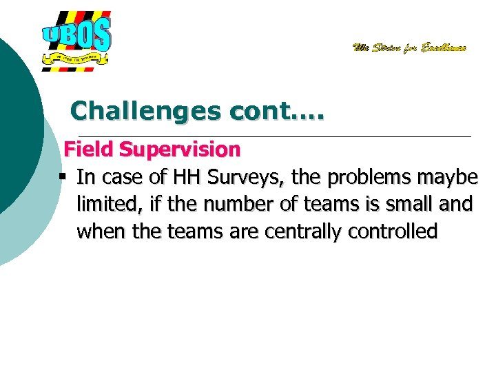 Challenges cont…. Field Supervision § In case of HH Surveys, the problems maybe limited,