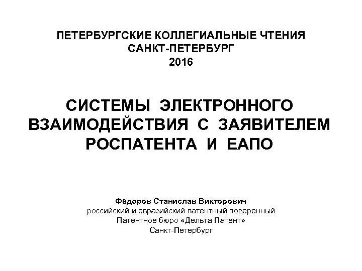 ПЕТЕРБУРГСКИЕ КОЛЛЕГИАЛЬНЫЕ ЧТЕНИЯ САНКТ-ПЕТЕРБУРГ 2016 СИСТЕМЫ ЭЛЕКТРОННОГО ВЗАИМОДЕЙСТВИЯ С ЗАЯВИТЕЛЕМ РОСПАТЕНТА И ЕАПО Федоров