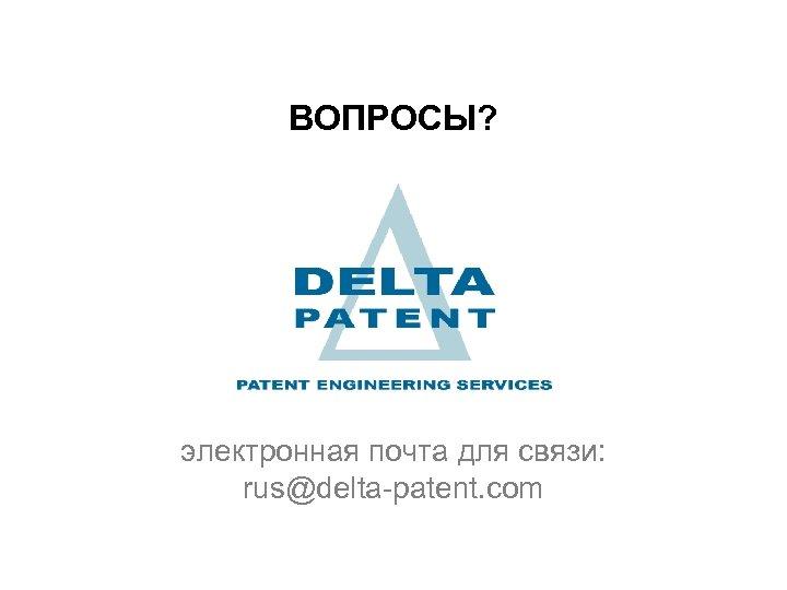 ВОПРОСЫ? электронная почта для связи: rus@delta-patent. com