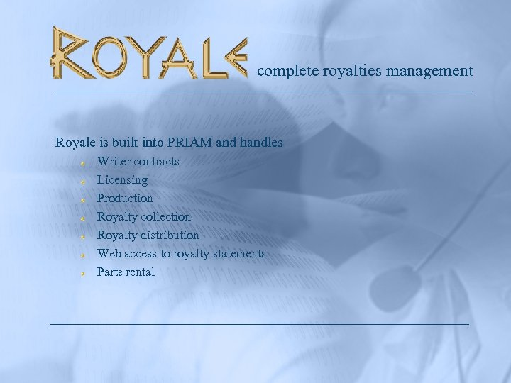 complete royalties management Royale is built into PRIAM and handles Writer contracts Licensing Production