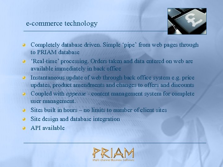e-commerce technology Completely database driven. Simple 'pipe' from web pages through to PRIAM database