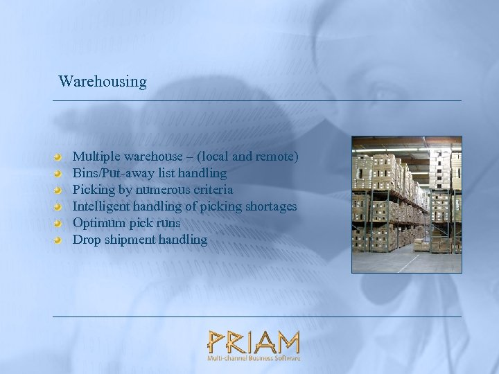 Warehousing Multiple warehouse – (local and remote) Bins/Put-away list handling Picking by numerous criteria