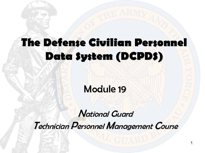 The Defense Civilian Personnel Data System (DCPDS) Module 19 National Guard Technician Personnel Management